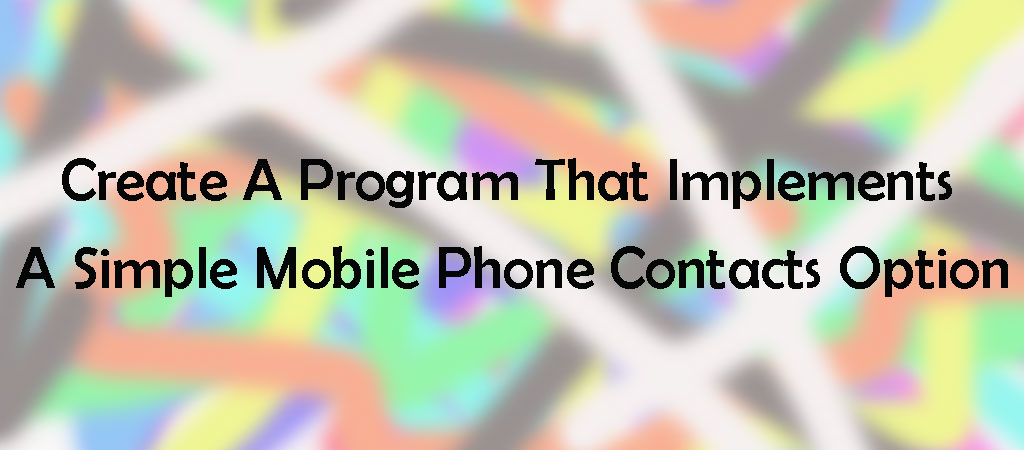 Java – ArrayList Challange – Create a program that implements a simple mobile phone Contacts Option