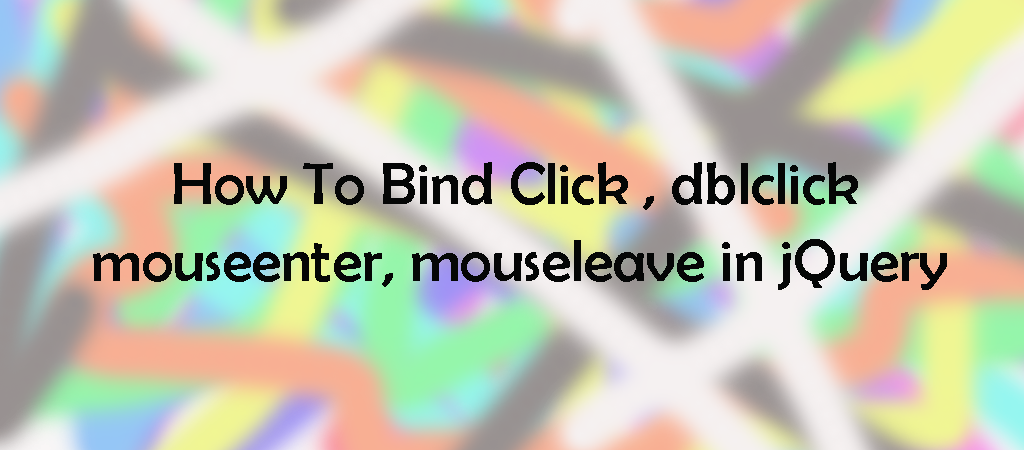 jQuery – how to bind click,  dblclick,  mouseenter, and mouseleave in jquery