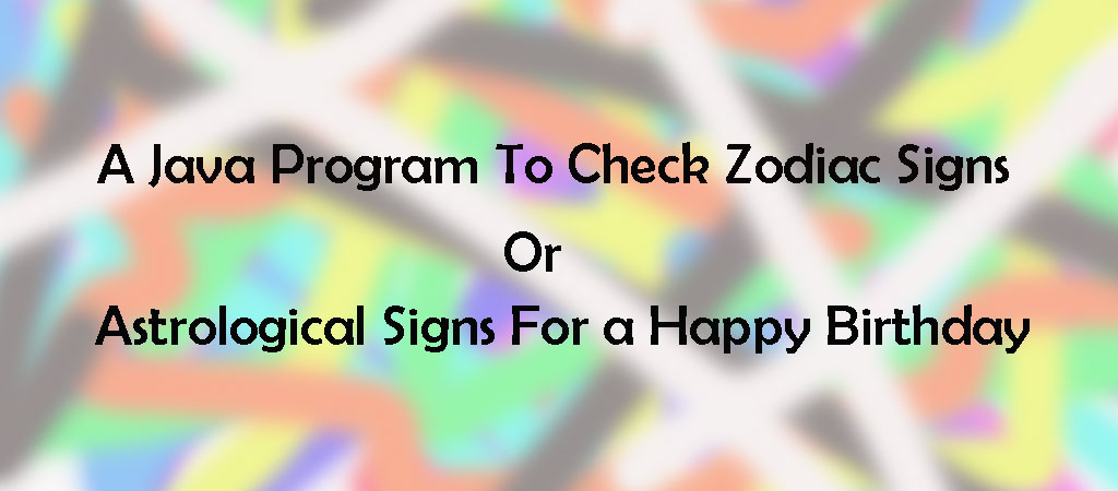 A Java Program To Check Zodiac Signs or Astrological Signs For a Happy Birthday
