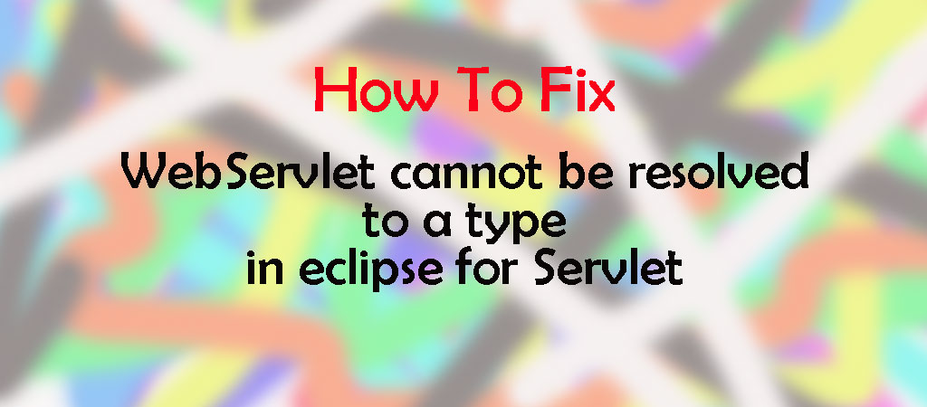 WebServlet cannot be resolved to a type in eclipse for Servlet [ SOLVED ]