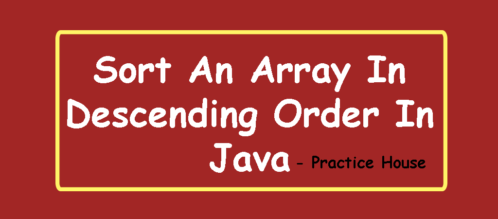 Write a Program using arrays that sorts a list of integers in descending order in Java