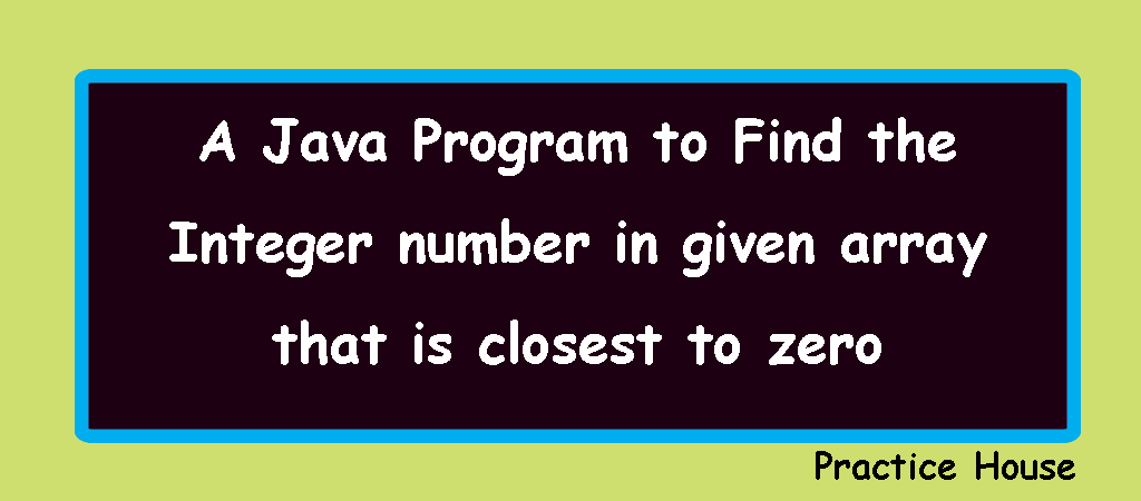 Write a Java Program to Find the Integer number in given array that is closest to zero