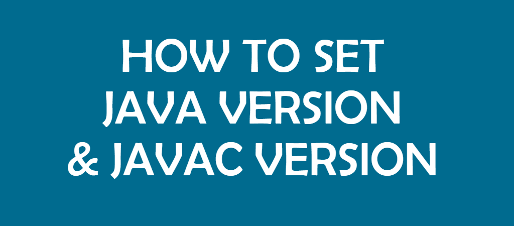 How to Set Java Version and Javac Version
