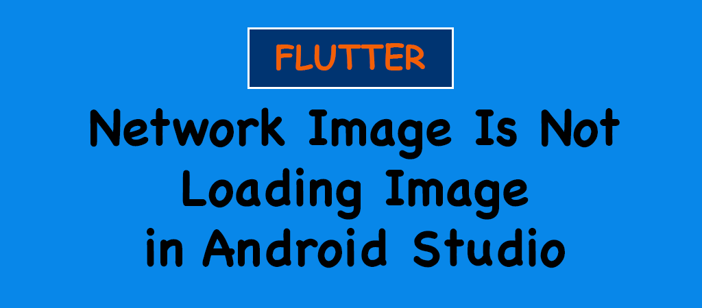 Flutter – Network Image Is Not Loading Image in Android Studio – SOLVED